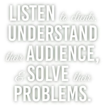 Listen to Clients, Understand their Audience, and Solve their Problems.